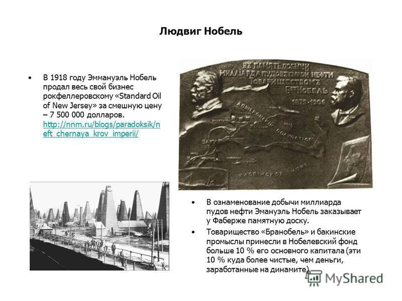 Людвиг Нобель В 1918 году Эммануэль Нобель продал весь свой бизнес рокфеллеровскому «Standard Oil of New Jersey» за смешную цену – 7 500 000 долларов. http://nnm.ru/blogs/paradoksik/n eft_chernaya_krov_imperii/ http://nnm.ru/blogs/paradoksik/n eft_ch