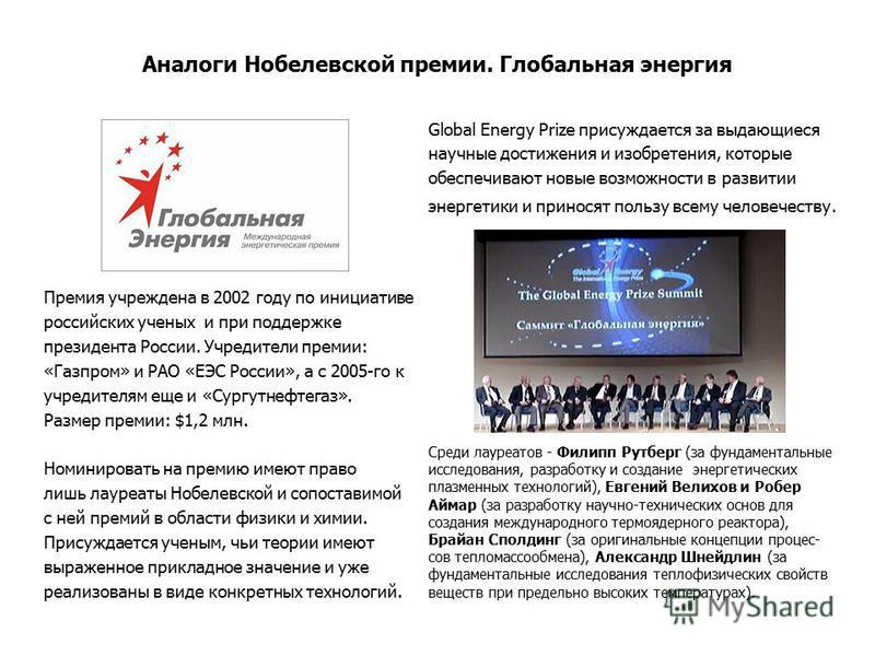 Аналоги Нобелевской премии. Глобальная энергия Премия учреждена в 2002 году по инициативе российских ученых и при поддержке президента России. Учредители премии: «Газпром» и РАО «ЕЭС России», а с 2005-го к учредителям еще и «Сургутнефтегаз». Размер п