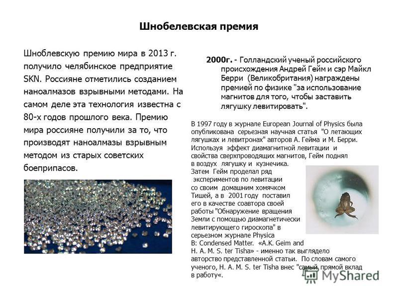 Шнобелевская премия Шноблевскую премию мира в 2013 г. получило челябинское предприятие SKN. Россияне отметились созданием наноалмазов взрывными методами. На самом деле эта технология известна с 80-х годов прошлого века. Премию мира россияне получили
