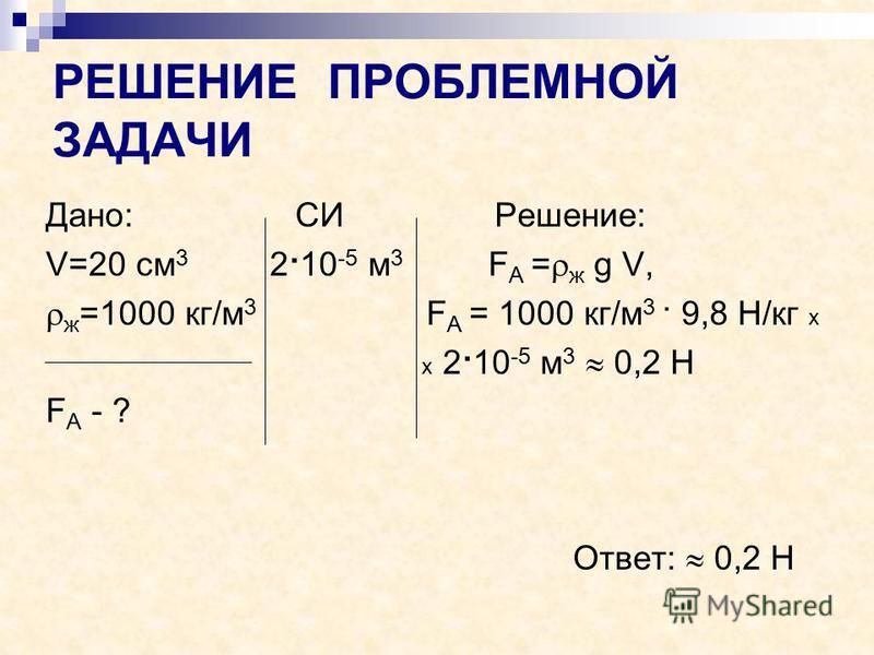 РЕШЕНИЕ ПРОБЛЕМНОЙ ЗАДАЧИ Дано: СИ Решение: V=20 см 3 2·10 -5 м 3 F А = ж g V, ж =1000 кг/м 3 F А = 1000 кг/м 3 · 9,8 Н/кг х х 2·10 -5 м 3 0,2 Н F А - ? Ответ: 0,2 Н