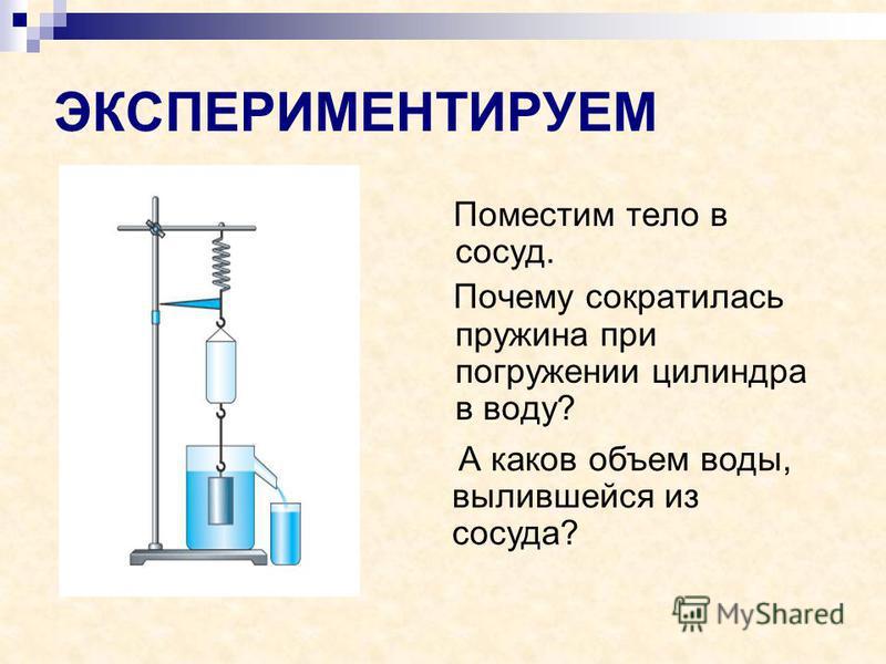 ЭКСПЕРИМЕНТИРУЕМ Поместим тело в сосуд. Почему сократилась пружина при погружении цилиндра в воду? А каков объем воды, вылившейся из сосуда?