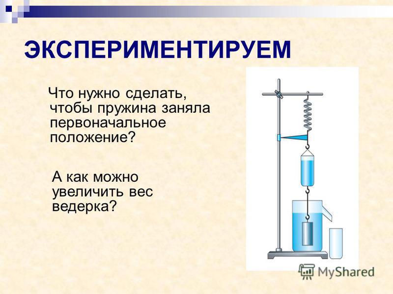ЭКСПЕРИМЕНТИРУЕМ Что нужно сделать, чтобы пружина заняла первоначальное положение? А как можно увеличить вес ведерка?
