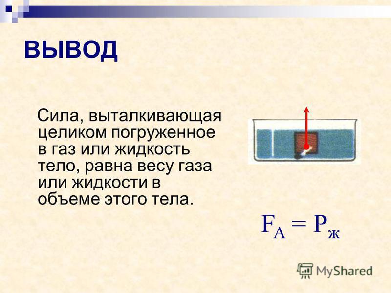 ВЫВОД Сила, выталкивающая целиком погруженное в газ или жидкость тело, равна весу газа или жидкости в объеме этого тела. F A = Р ж