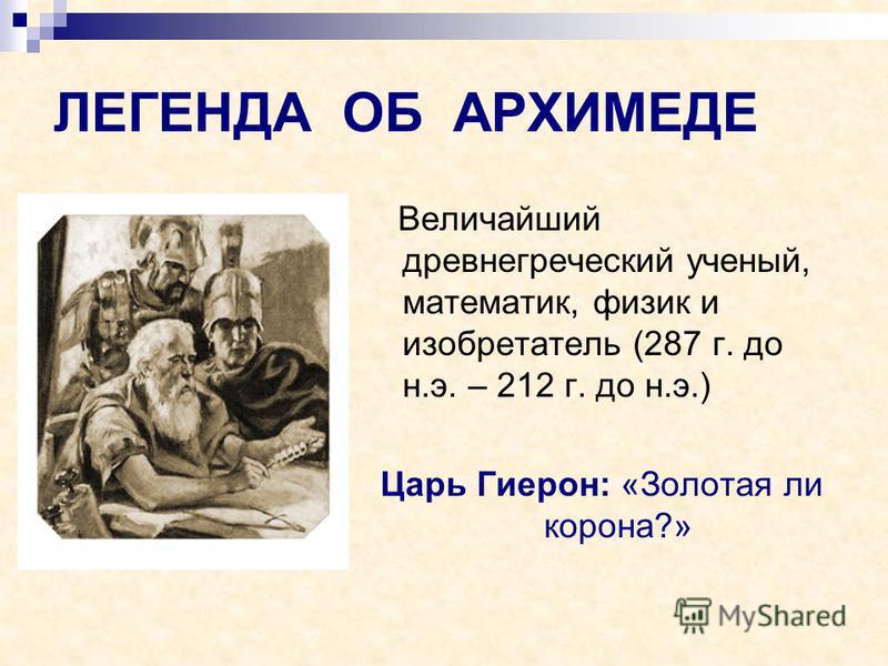 ЛЕГЕНДА ОБ АРХИМЕДЕ Величайший древнегреческий ученый, математик, физик и изобретатель (287 г. до н.э. – 212 г. до н.э.) Царь Гиерон: «Золотая ли корона?»
