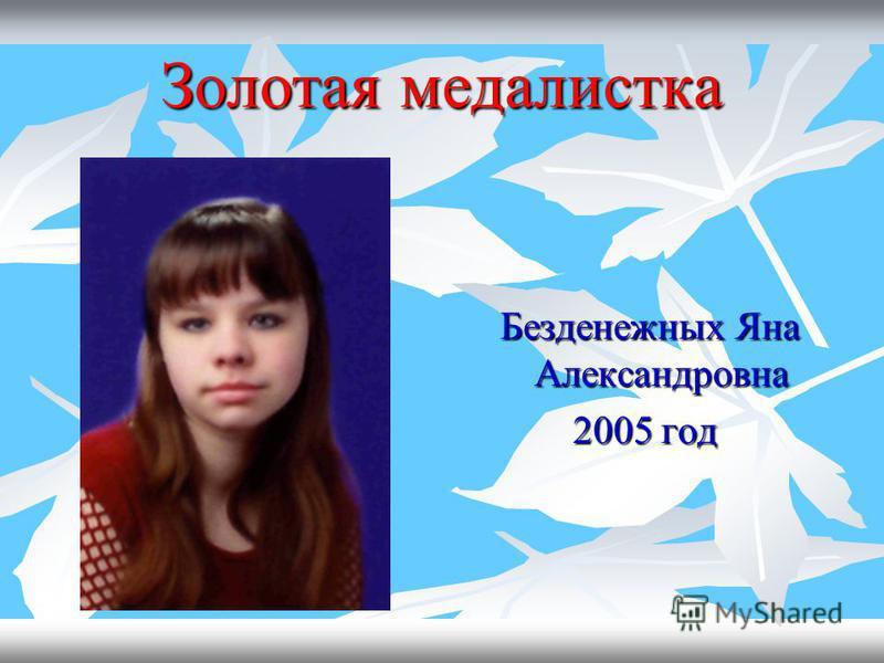 Золотая медалистка Безденежных Яна Александровна Безденежных Яна Александровна 2005 год