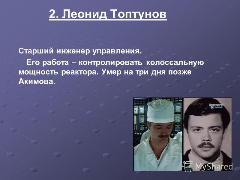 2. Леонид Топтунов Старший инженер управления. Его работа – контролировать колоссальную мощность реактора. Умер на три дня позже Акимова.