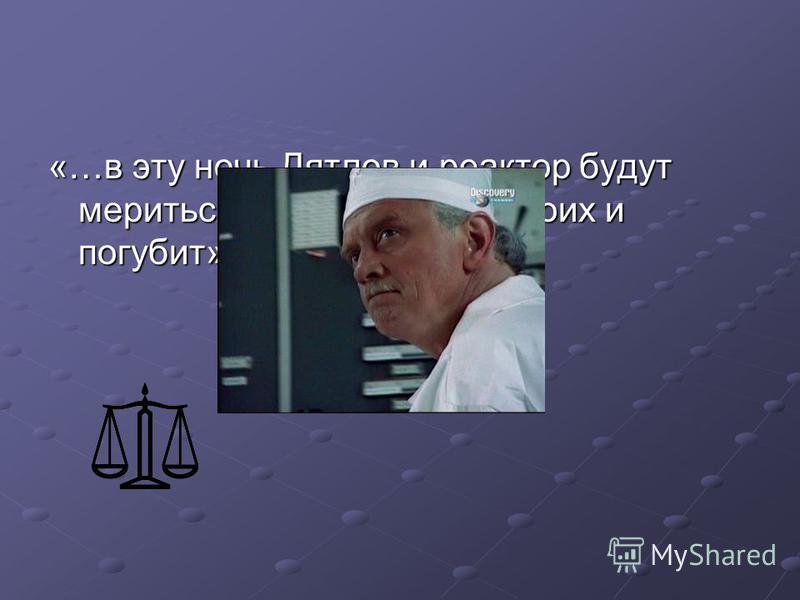 «…в эту ночь Дятлов и реактор будут мериться силами, что их обоих и погубит».