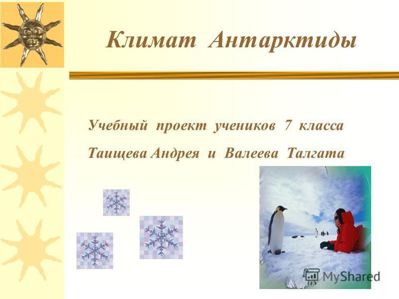Климат Антарктиды Учебный проект учеников 7 класса Таищева Андрея и Валеева Талгата