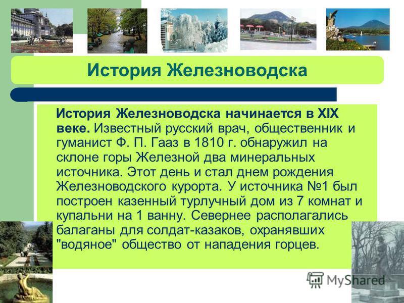 История Кисловодска История города Кисловодска связана с его главным источником углекислой минеральной воды - нарзаном. Официальную историю город ведет с 1798 г., когда здесь был открыт первый лечебный сезон. В 1803 г. неподалеку от Кислого колодца б