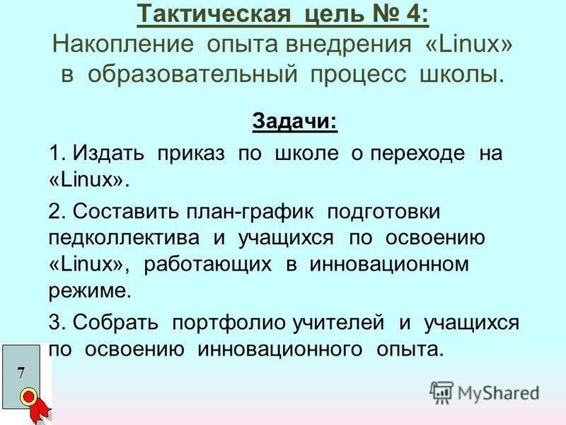 Тактическая цель 4: Накопление опыта внедрения «Linux» в образовательный процесс школы. Задачи: 1. Издать приказ по школе о переходе на «Linux». 2. Составить план-график подготовки педколлектива и учащихся по освоению «Linux», работающих в инновацион