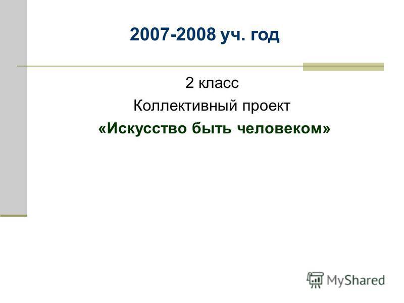 2 класс Коллективный проект «Искусство быть человеком» 2007-2008 уч. год