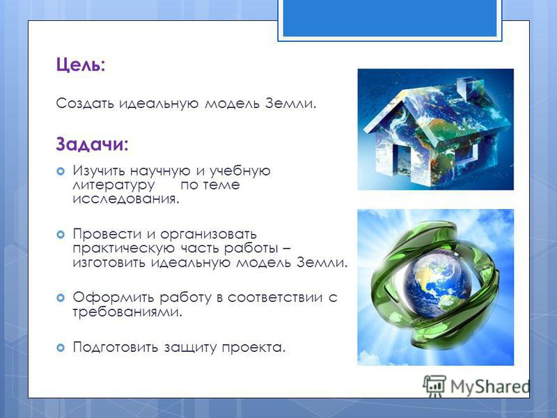 Цель: Создать идеальную модель Земли. Задачи: Изучить научную и учебную литературу по теме исследования. Провести и организовать практическую часть работы – изготовить идеальную модель Земли. Оформить работу в соответствии с требованиями. Подготовить