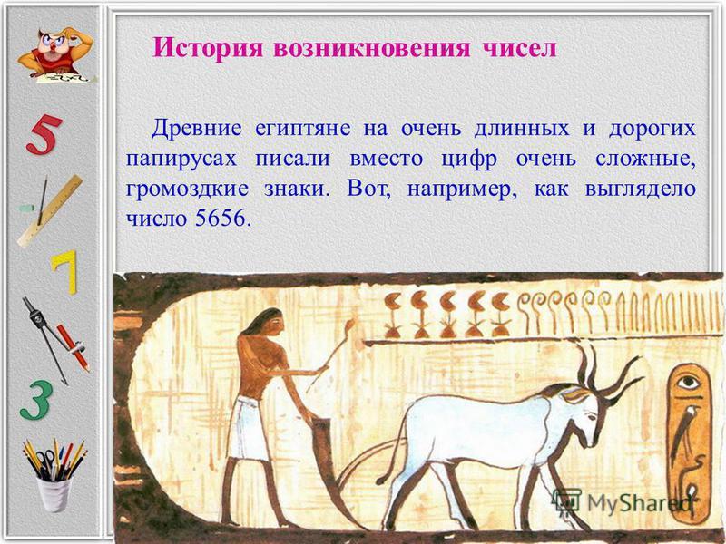 История возникновения чисел Древние египтяне на очень длинных и дорогих папирусах писали вместо цифр очень сложные, громоздкие знаки. Вот, например, как выглядело число 5656.