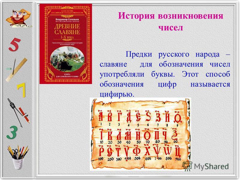 История возникновения чисел Предки русского народа – славяне для обозначения чисел употребляли буквы. Этот способ обозначения цифр называется цифирью.