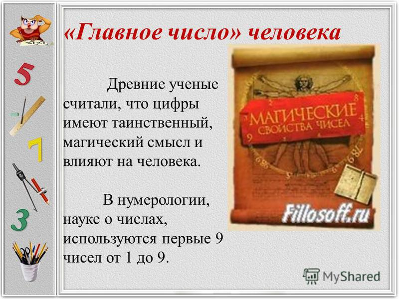 «Главное число» человека Древние ученые считали, что цифры имеют таинственный, магический смысл и влияют на человека. В нумерологии, науке о числах, используются первые 9 чисел от 1 до 9.