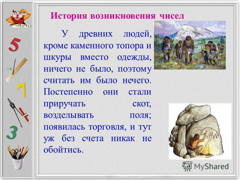 История возникновения чисел У древних людей, кроме каменного топора и шкуры вместо одежды, ничего не было, поэтому считать им было нечего. Постепенно они стали приручать скот, возделывать поля; появилась торговля, и тут уж без счета никак не обойтись