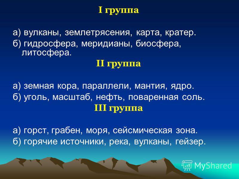 I группа а) вулканы, землетрясения, карта, кратер. б) гидросфера, меридианы, биосфера, литосфера. II группа а) земная кора, параллели, мантия, ядро. б) уголь, масштаб, нефть, поваренная соль. III группа а) горст, грабен, моря, сейсмическая зона. б) г