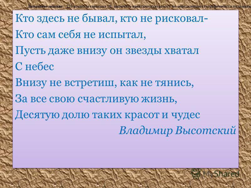 Кто здесь не бывал, кто не рисковал- Кто сам себя не испытал, Пусть даже внизу он звезды хватал С небес Внизу не встретишьь, как не тянись, За все свою счастливую жизнь, Десятую долю таких красот и чудес Владимир Высотский Кто здесь не бывал, кто не