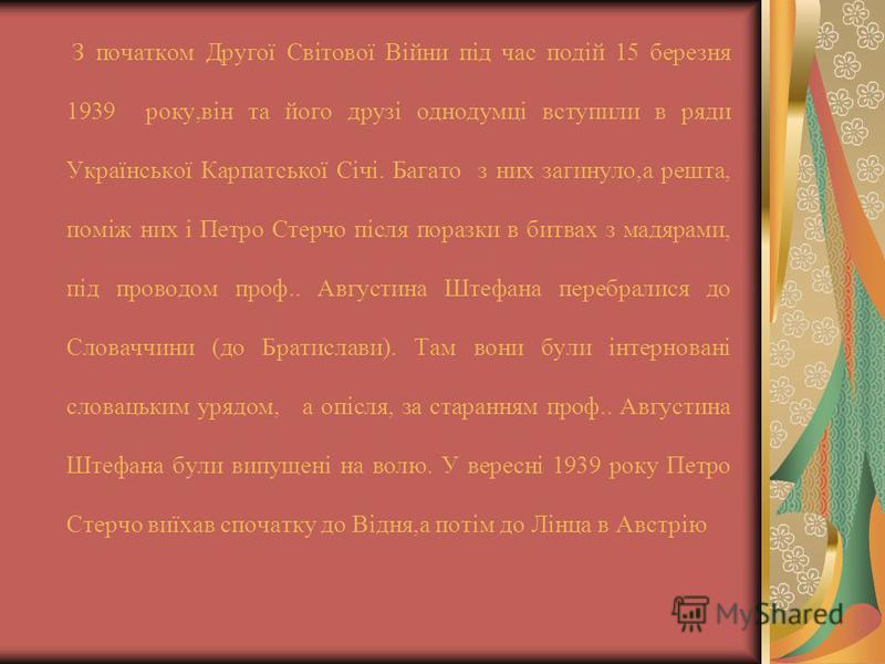 З початком Другої Світової Війни під час подій 15 березня 1939 року,він та його друзі однодумці вступили в ряди Української Карпатської Січі. Багато з них загинуло,а решта, поміж них і Петро Стерчо після поразки в битвах з мадярами, під проводом проф