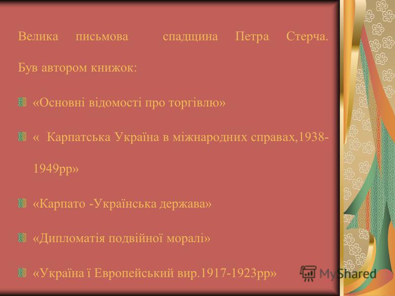 Велика письмова спадщина Петра Стерча. Був автором книжок: «Основні відомості про торгівлю» « Карпатська Україна в міжнародних справах,1938- 1949рр» «Карпато -Українська держава» «Дипломатія подвійної моралі» «Україна ї Европейський вир.1917-1923рр»
