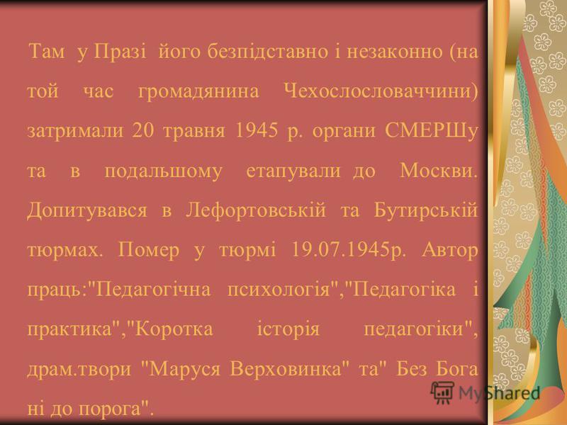 Там у Празі його безпідставно і незаконно (на той час громадянина Чехослословаччини) затримали 20 травня 1945 р. органи СМЕРШу та в подальшому етапували до Москви. Допитувався в Лефортовській та Бутирській тюрмах. Помер у тюрмі 19.07.1945р. Автор пра