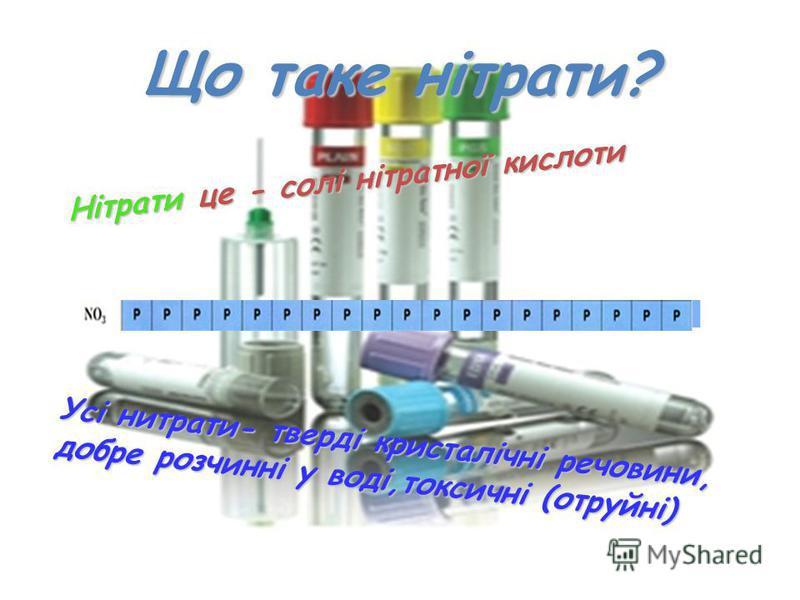 Що таке нітрати? Нітрати це - солі нітратної кислоти Усі нитрати- тверді кристалічні речовини, добре розчинні у воді,токсичні (отруйні)