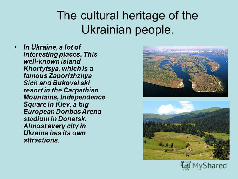 The cultural heritage of the Ukrainian people. In Ukraine, a lot of interesting places. This well-known island Khortytsya, which is a famous Zaporizhzhya Sich and Bukovel ski resort in the Carpathian Mountains, Independence Square in Kiev, a big Euro