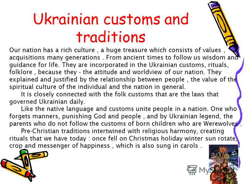 Ukrainian customs and traditions Our nation has a rich culture, a huge treasure which consists of values, acquisitions many generations. From ancient times to follow us wisdom and guidance for life. They are incorporated in the Ukrainian customs, rit