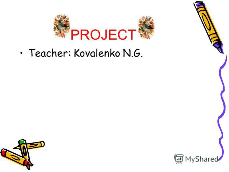 PROJECT Teacher: Kovalenko N.G.
