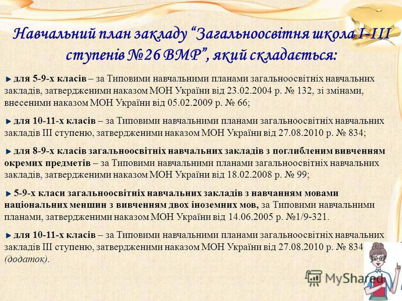 Навчальний план закладу Загальноосвітня школа І-ІІІ ступенів 26 ВМР, який складається: для 5-9-х класів – за Типовими навчальними планами загальноосвітніх навчальних закладів, затвердженими наказом МОН України від 23.02.2004 р. 132, зі змінами, внесе