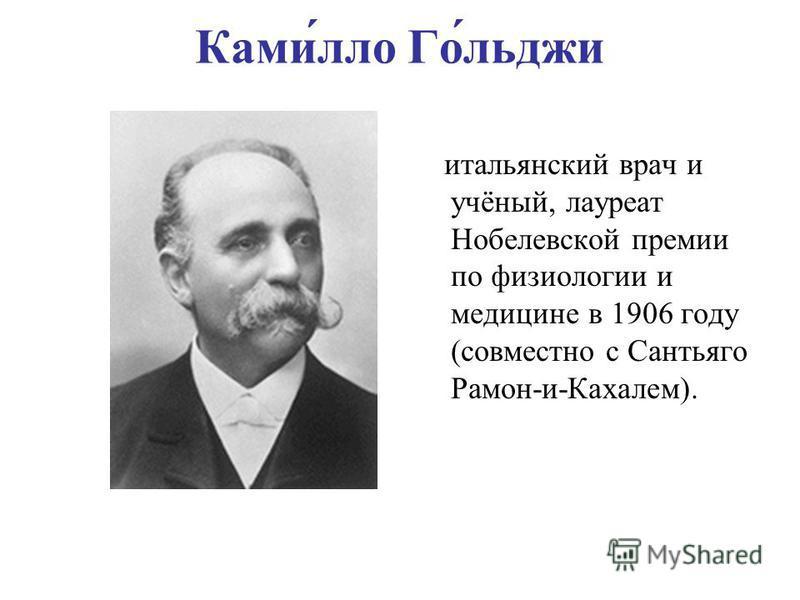 Ками́алло Го́льджи итальянский врач и учёный, лауреат Нобелевской премии по физиологии и медицине в 1906 году (совместно с Сантьяго Рамон-и-Кахалем).