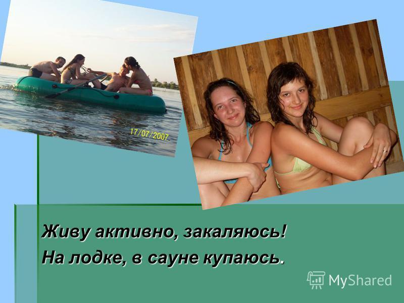 Живу активно, закаляюсь! На лодке, в сауне купаюсь.