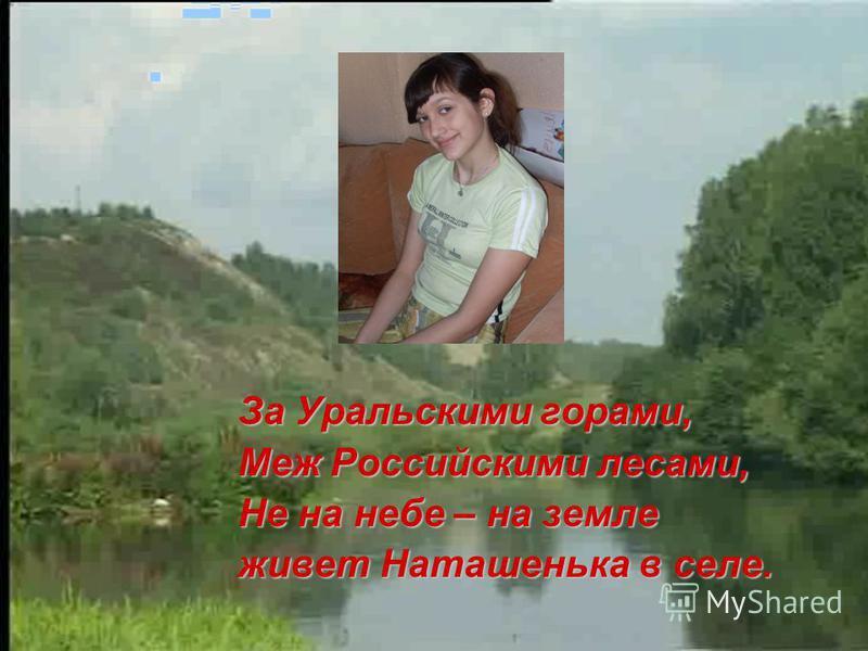За Уральскими горами, Меж Российскими лесами, Не на небе – на земле живет Наташенька в селе.