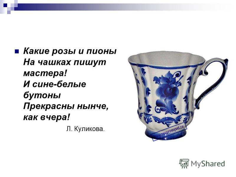 Какие розы и пионы На чашках пишут мастера! И сине-белые бутоны Прекрасны нынче, как вчера! Л. Куликова.