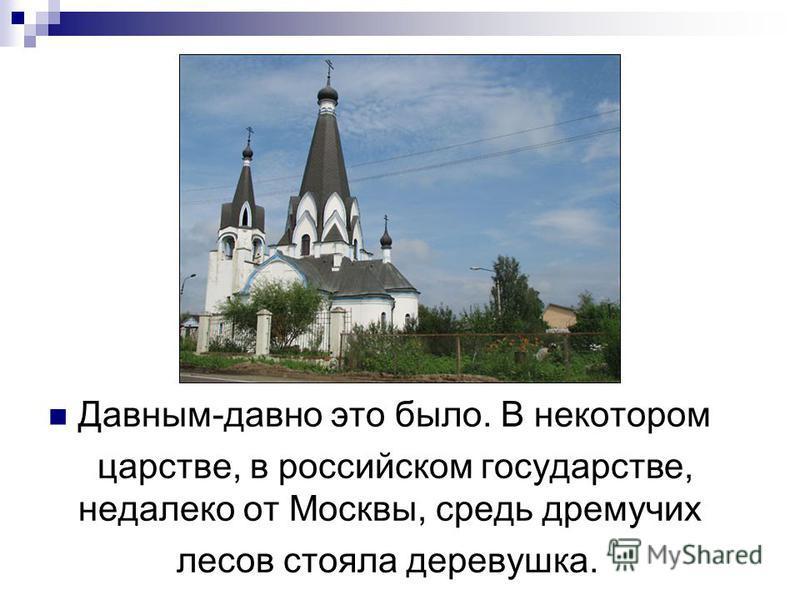 Давным-давно это было. В некотором царстве, в российском государстве, недалеко от Москвы, средь дремучих лесов стояла деревушка.