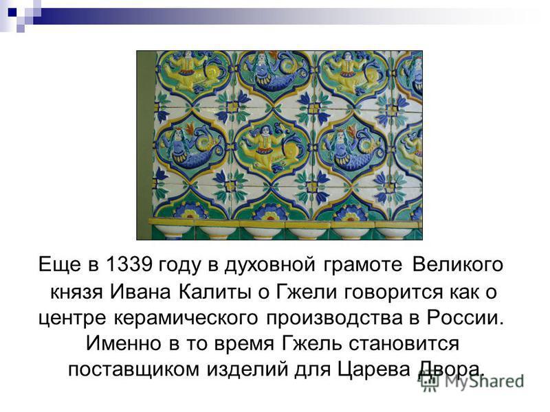 Еще в 1339 году в духовной грамоте Великого князя Ивана Калиты о Гжели говорится как о центре керамического производства в России. Именно в то время Гжель становится поставщиком изделий для Царева Двора.