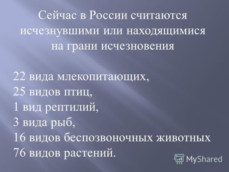 Сейчас в России считаются исчезнувшими или находящимися на грани исчезновения 22 вида млекопитающих, 25 видов птиц, 1 вид рептилий, 3 вида рыб, 16 видов беспозвоночных животных 76 видов растений.