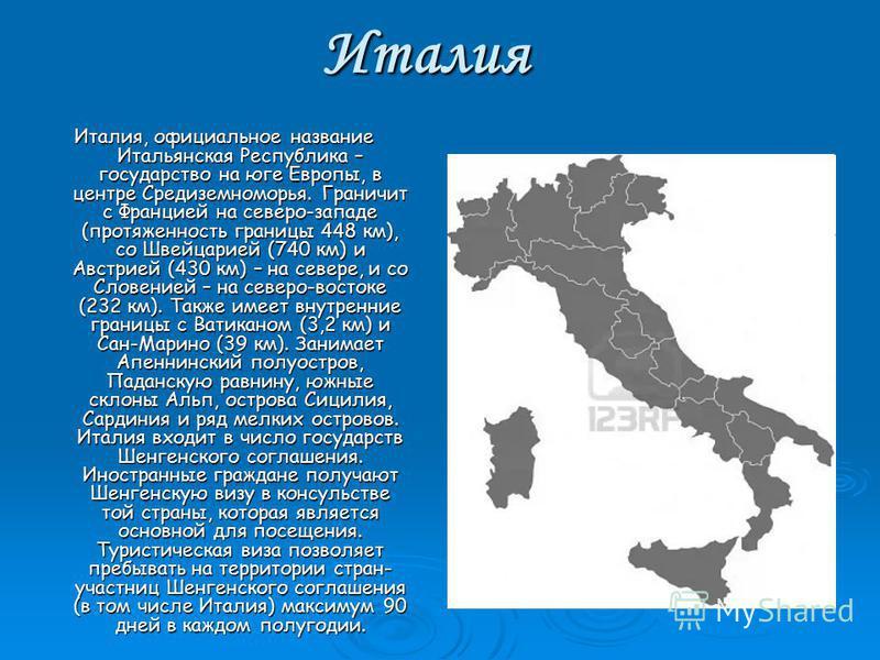 Италия Италия, официальное название Итальянская Республика – государство на юге Европы, в центре Средиземноморья. Граничит с Францией на северо-западе (протяженность границы 448 км), со Швейцарией (740 км) и Австрией (430 км) – на севере, и со Словен