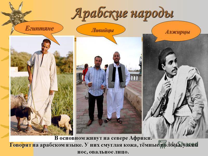 Арабские народы Египтяне Египтяне Ливийцы Ливийцы Алжирцы Алжирцы В основном живут на севере Африки. Говорят на арабском языке. У них смуглая кожа, тёмные волосы, узкий нос, овальное лицо. Говорят на арабском языке. У них смуглая кожа, тёмные волосы,