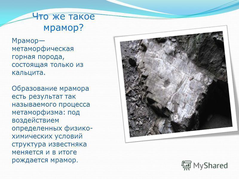 Что же такое мрамор? Мрамор метаморфическая горная порода, состоящая только из кальцита. Образование мрамора есть результат так называемого процесса метаморфизма: под воздействием определенных физико- химических условий структура известняка меняется