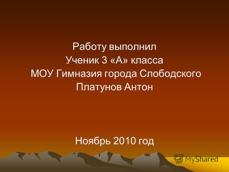 Работу выполнил Ученик 3 «А» класса МОУ Гимназия города Слободского Платунов Антон Ноябрь 2010 год