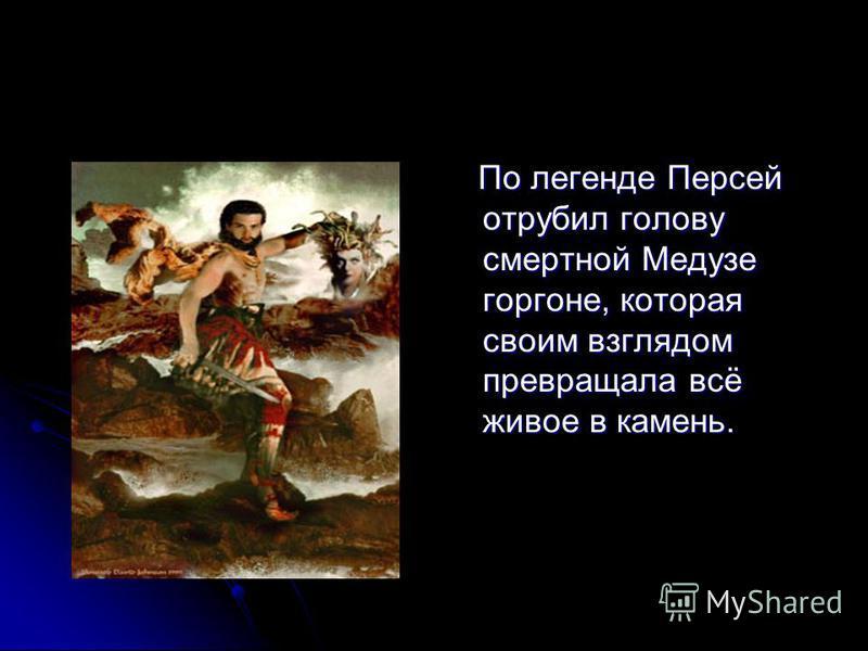 По легенде Персей отрубил голову смертной Медузе горгоне, которая своим взглядом превращала всё живое в камень. По легенде Персей отрубил голову смертной Медузе горгоне, которая своим взглядом превращала всё живое в камень.