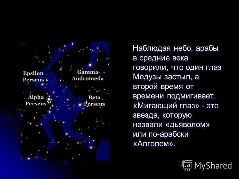 Наблюдая небо, арабы в средние века говорили, что один глаз Медузы застыл, а второй время от времени подмигивает. «Мигающий глаз» - это звезда, которую назвали «дьяволом» или по-арабски «Алголем». Наблюдая небо, арабы в средние века говорили, что оди