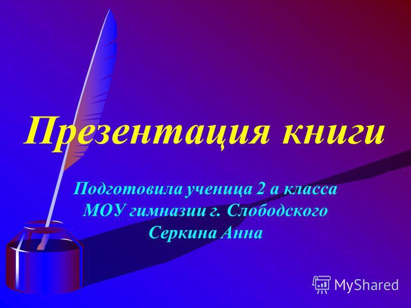Презентация книги Подготовила ученица 2 а класса МОУ гимназии г. Слободского Серкина Анна