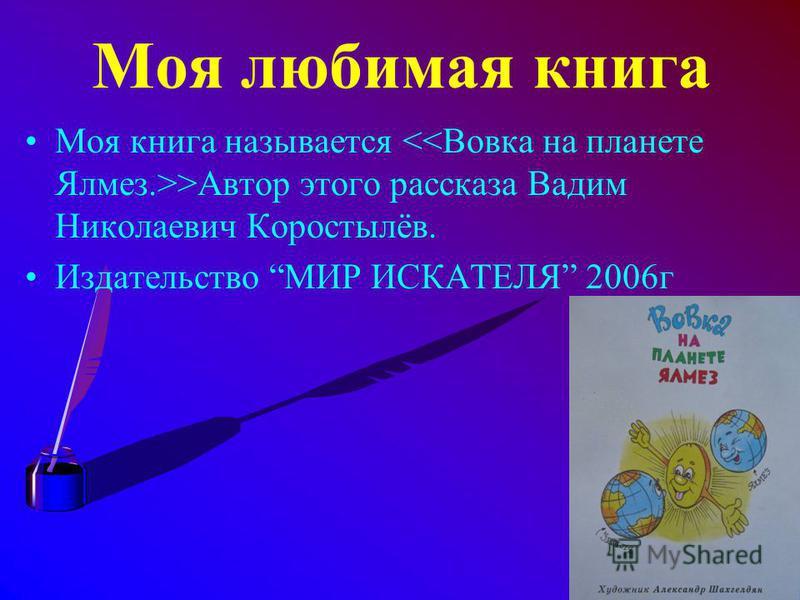 Моя любимая книга Моя книга называется >Автор этого рассказа Вадим Николаевич Коростылёв. Издательство МИР ИСКАТЕЛЯ 2006 г