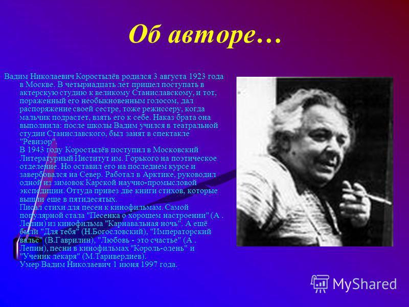 Об авторе… Вадим Николаевич Коростылёв родился 3 августа 1923 года в Москве. В четырнадцать лет пришел поступать в актерскую студию к великому Станиславскому, и тот, пораженный его необыкновенным голосом, дал распоряжение своей сестре, тоже режиссеру