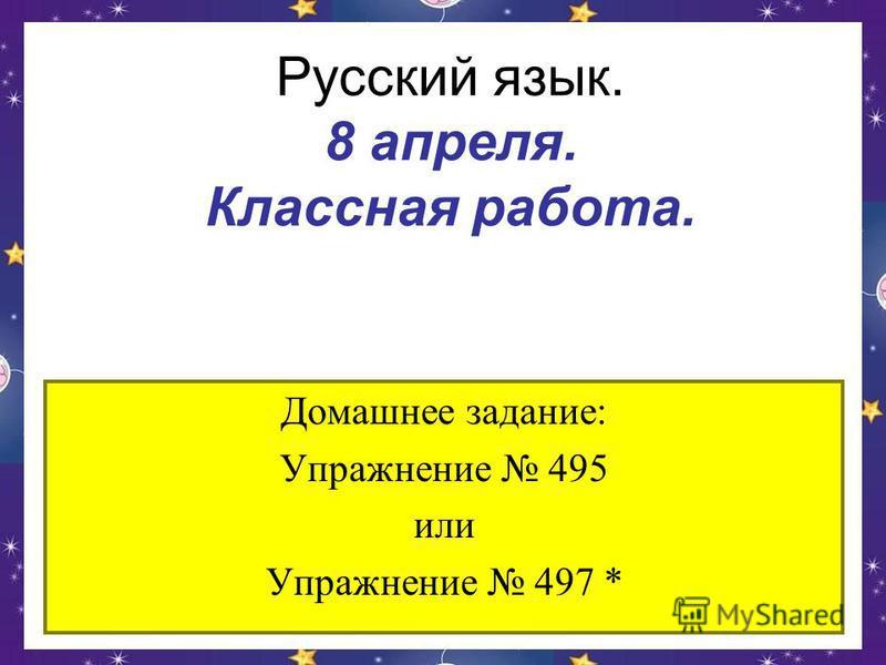 Русский язык. 8 апреля. Классная работа. Домашнее задание: Упражнение 495 или Упражнение 497 *