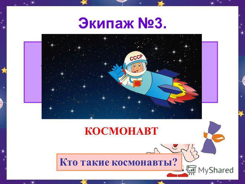 Экипаж 3. Сначала его в центрифуге крутили, А после в тяжёлый скафандр нарядили. Отправился он полетать среди звёзд. Я тоже хочу! Говорят, не дорос. КОСМОНАВТ Кто такие космонавты?