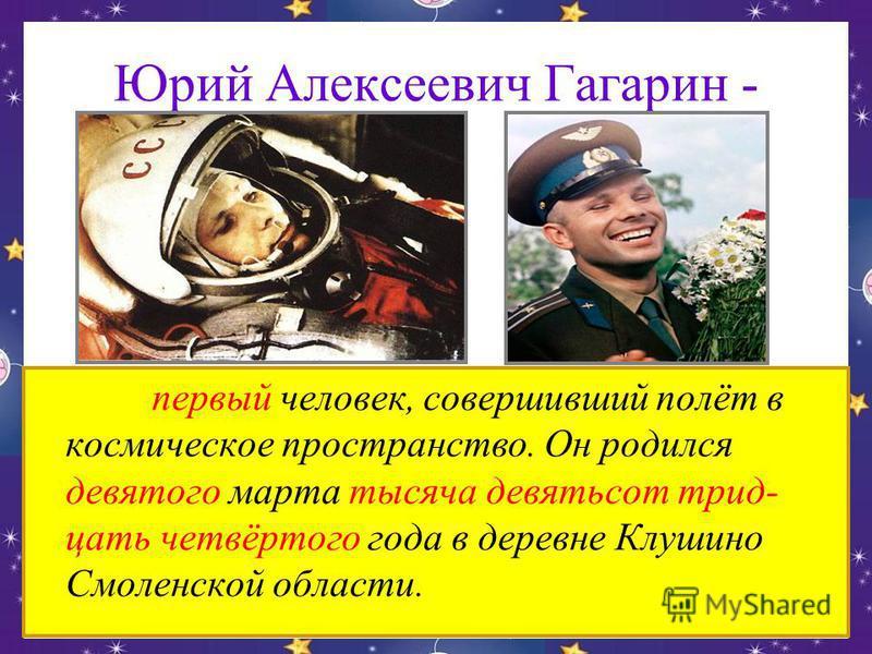 Юрий Алексеевич Гагарин - первый человек, совершивший полёт в космическое пространство. Он родился девятого марта тысяча девятьсот тридцать четвёртого года в деревне Клушино Смоленской области.
