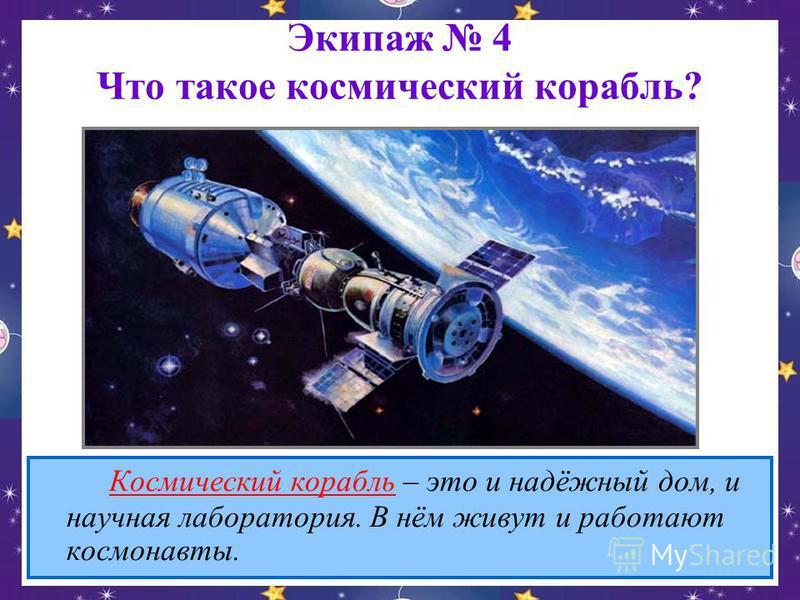 Экипаж 4 Что такое космический корабль? Космический корабль – это и надёжный дом, и научная лаборатория. В нём живут и работают космонавты.